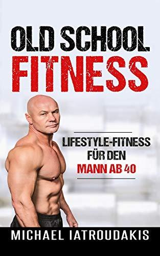 Old School-Fitness: Lifestyle-Fitness für den Mann ab 40 (mehr Energie, Gesundheit und Erfolg, einfach besser aussehen...)