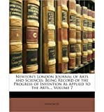 Newton's London Journal of Arts and Sciences: Being Record of the Progress of Invention as Applied to the Arts..., Volume 7 (Paperback) - Common