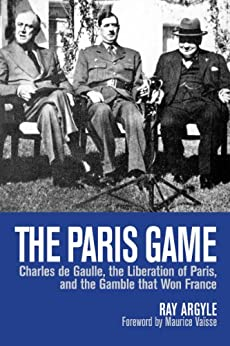 The Paris Game: Charles de Gaulle, the Liberation of Paris, and the Gamble that Won France by [Argyle, Ray]