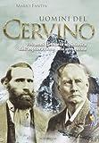 Uomini del Cervino. 100 anni di storia alpinistica dall'esplorazione alla conquista