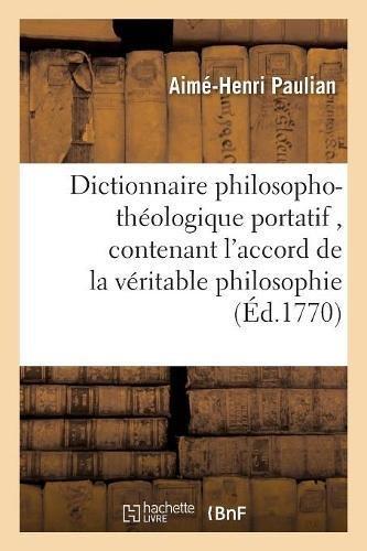 Dictionnaire philosopho-théologique portatif, contenant l'accord de la véritable philosophie