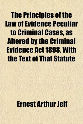 The Principles of the Law of Evidence Peculiar to Criminal Cases, as Altered by the Criminal Evidence Act 1898, With the Text of That Statute
