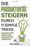 Die Produktivität steigern durch 11 simple Tricks: Gewohnheiten ändern und Produktivität verdoppeln (Disziplin, Zeitmanagement, Produktivität erhöhen, Ziele erreichen)