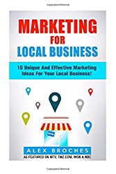 Marketing For Local Business: 10 Unique And Effective Marketing Ideas For Your New Local Business!