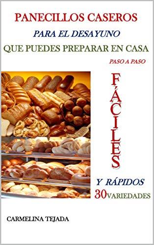 PANECILLOS CASEROS PARA EL DESAYUNO QUE PUEDES PREPARAR EN CASA paso a paso: FÁCILES Y RÁPIDOS 30 VARIEDADES (REPOSTERÍA. COCINA Y BEBIDAS nº 6) por CARMELINA TEJADA