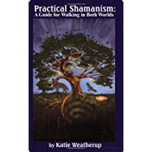 Practical Shamanism, a Guide for Walking in Both Worlds by Katie Weatherup (2006-09-30)