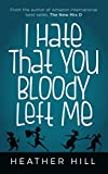 I Hate That You Bloody Left Me by Heather Hill
