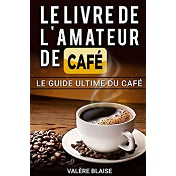 Le livre de l'amateur de café: Le guide ultime du café: Café fait, l'histoire
