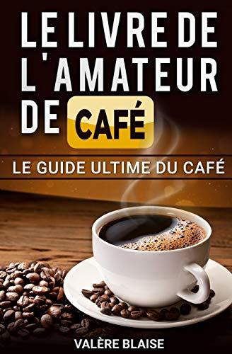 Le livre de l'amateur de café: Le guide ultime du café: Café fait, l'histoire par Valère Blaise