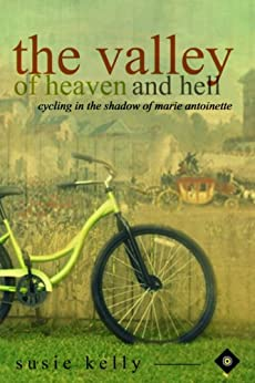 The Valley Of Heaven And Hell: Cycling In The Shadow Of Marie Antoinette by [Kelly, Susie]