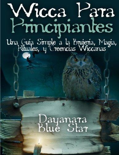 Wicca Para principiantes: Una Guía Simple a la Brujería, Magia, Rituales, y Creencias Wiccanas (Dayanara Blue Star Books)