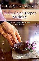 Seele Geist Körper Medizin: Eine Anleitung zur Selbstheilung durch Seelenkraft