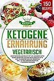 Ketogene Ernährung Vegetarisch: Vegetarisches Kochbuch mit 150 leckeren ketogenen Rezepten für eine erfolgreiche Keto Diät. Zuckerfrei gesund abnehmen inkl. 14 Tage Ernährungsplan + Nährwertangaben