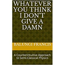 Whatever you think I don't give a Damn: A Counterintuitive Approach to Semi-Classical Physics (English Edition)