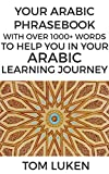 Your Arabic Phrasebook: With Over 1000+ Words to Help You With in Your Arabic Learning Journey