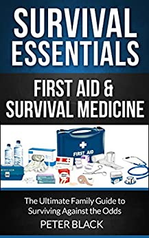 Survival Essentials: First Aid & Survival Medicine: The Ultimate Family Guide to Surviving Against the Odds by [Black, Peter]