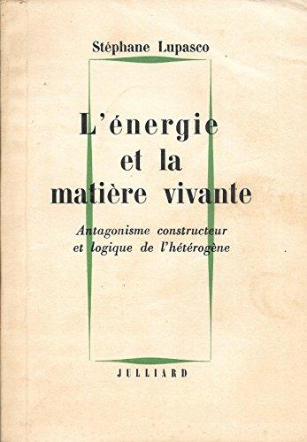 Stéphane Lupasco. L'Energie et la matière vivante : Antagonisme constructeur et logique de l'hétérogène