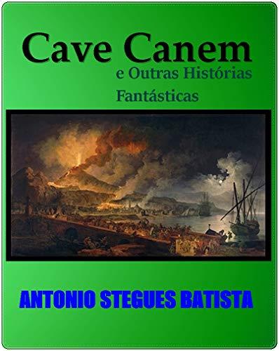 CAVE CANEM , e Outras Histórias Fantásticas: Contos (Portuguese Edition) por Antonio Stegues Batista