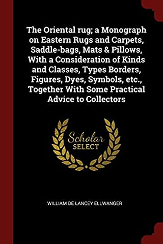 The Oriental Rug; A Monograph on Eastern Rugs and Carpets, Saddle-Bags, Mats & Pillows, with a Consideration of Kinds and Classes, Types Borders, ... with Some Practical Advice to Collectors