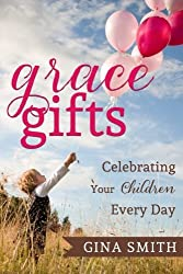 Grace Gifts:: Celebrating Your Children Every Day by Gina Smith (2015-07-30)