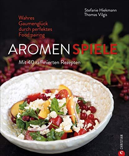 Kochbuch: Aromenspiele. Wahres Gaumenglück durch perfektes Foodpairing. Mit 40 Rezepten.
