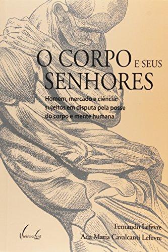 O Corpo e Seus Senhores. Homem, Mercado e Ciência. Sujeitos em Disputa Pela Posse do Corpo e Mente Humana (Em Portuguese do Brasil)