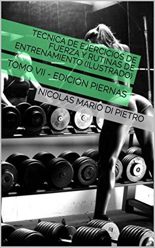 Tecnica de Ejercicios de Fuerza y Rutinas de Entrenamiento (ILUSTRADO): TOMO VII - EDICIÓN PIERNAS por NICOLAS MARIO DI PIETRO