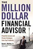 The Million-Dollar Financial Advisor: Powerful Lessons and Proven Strategies from Top Producers: Powerful Lessons and Proven Strategies from Top Producers