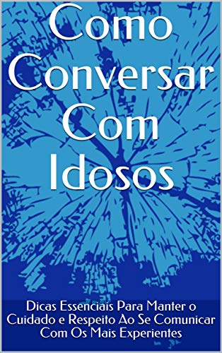 Como Conversar Com Idosos: Dicas Essenciais Para Manter o Cuidado e Respeito Ao Se Comunicar Com Os Mais Experientes (Portuguese Edition)