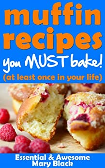 Muffin Recipes You Must Bake! (at least once in your life) (Essential and Awesome Recipes Book 1) by [Black, Mary]