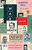 War and the Death of News: Reflections of a Grade B Reporter by Martin Bell