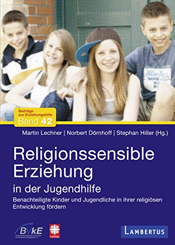 Religionssensible Erziehung in der Jugendhilfe: Benachteiligte Kinder und Jugendliche in ihrer religiösen Entwicklung fördern (Beiträge zur Erziehungshilfe 42)