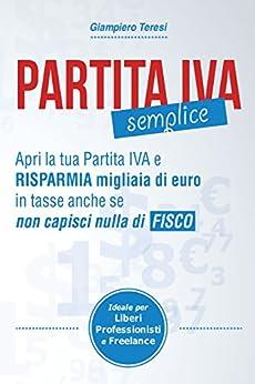 Partita IVA Semplice: Apri Partita IVA e risparmia migliaia di Euro in tasse anche se non capisci nulla di Fisco di [Teresi, Giampiero]