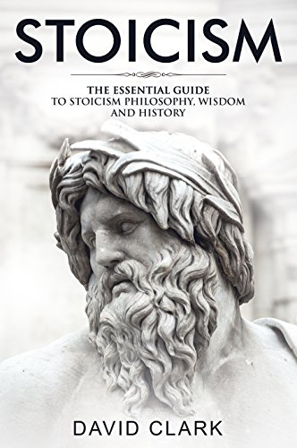 Stoicism: The Essential Guide to Stoicism Philosophy, Wisdom, and History (Stoic Life & Principles Book 1) (English Edition)