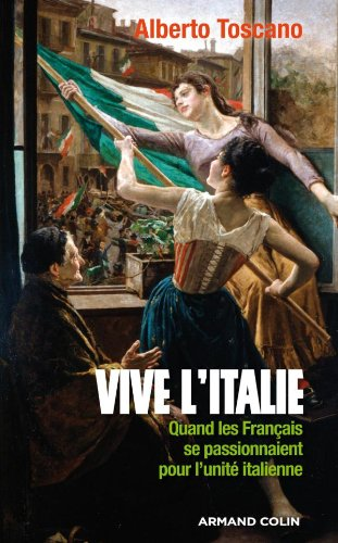 Vive l'Italie: Quand les Français se passionnaient pour l'unité italienne par Alberto Toscano