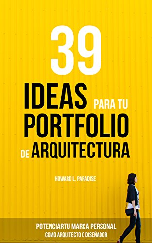 39 IDEAS PARA TU PORTFOLIO DE ARQUITECTURA: Potencia tu marca personal como Arquitecto o Diseñador. por Howard L. Paradise