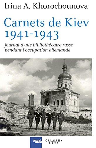 Carnets de Kiev, 1941-1943: Journal d'une bibliothécaire russe pendant l'occupation allemande par Irina Khorochounova