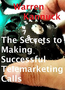 The Secrets to Making Successful Telemarketing Cold Calls by [Kannuck, Warren]