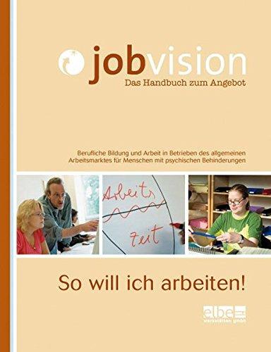 Jobvision - Das Handbuch zum Angebot: So will ich arbeiten! - Berufliche Bildung und Arbeit in Betrieben des allgemeinen Arbeitsmarktes für Menschen mit psychischen Behinderungen