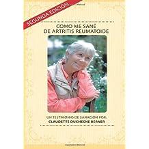 Como Me Sané De Artritis Reumatoide: Un testimonio de sanación por: Claudette Duchesne Berner