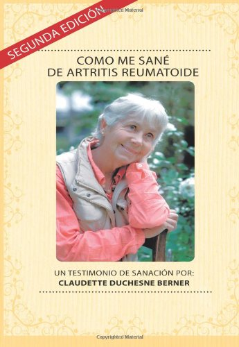 Como Me Sané De Artritis Reumatoide: Un testimonio de sanación por: Claudette Duchesne Berner: Volume 2 por Claudette Duchesne Berner