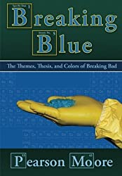 Breaking Blue: The Themes, Thesis, and Colors of Breaking Bad by Pearson Moore (2014-02-03)