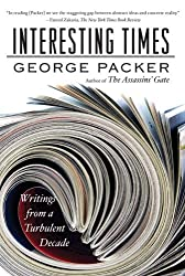 Interesting Times: Writings from a Turbulent Decade by George Packer (2010-11-09)