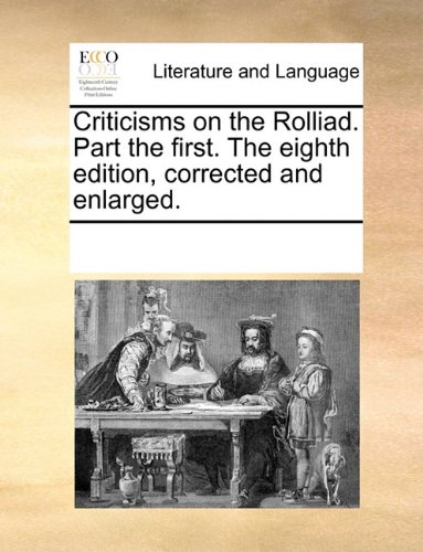 Criticisms on the Rolliad. Part the first. The eighth edition, corrected and enlarged.