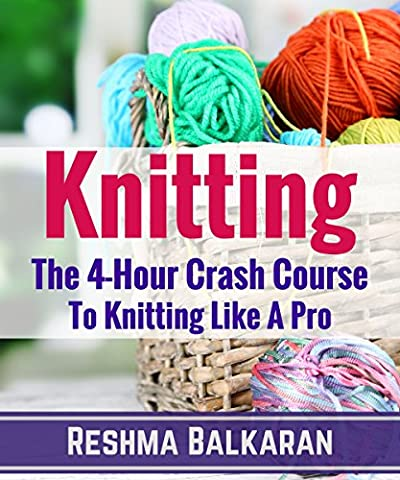 KNITTING: The 4-Hour Crash Course To Knitting Like A Pro - Including Detailed Photos (Knitting, Crochet, Patterns, Sewing, Embroidery For Beginners)