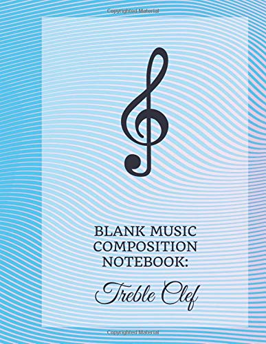 Blank Music Composition Notebook: Treble Clef: Music Manuscript Staff Paper 12 Staves Per Page 5 lines Musicians Notebook (Music Composition Notebooks, Band 6) -