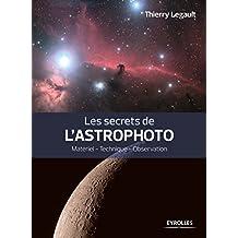 Les secrets de l'astrophoto: Matériel - Technique - Observation.