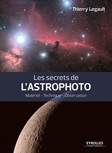 Les secrets de l'astrophoto : matériel, technique, observation / Thierry Legault.- Paris : Eyrolles , DL 2016, cop. 2016 (impr. en Slovénie
