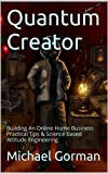 Quantum Creator: Building An Online Home Business Practical Tips & Science Based Attitude Engineering
