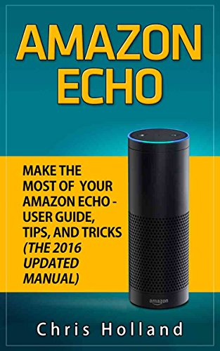 AMAZON ECHO: Make the Most of Your Amazon Echo: User Guide, Tips and Tricks (The 2016 Updated Manual)